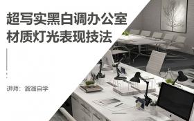 超写实黑白调办公室材质灯光表现技法